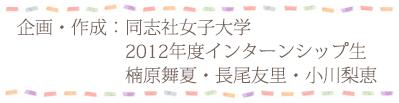 企画/作成:同志社女子大学2012年インターンシップ生 楠原舞夏・長尾友里・小川梨恵